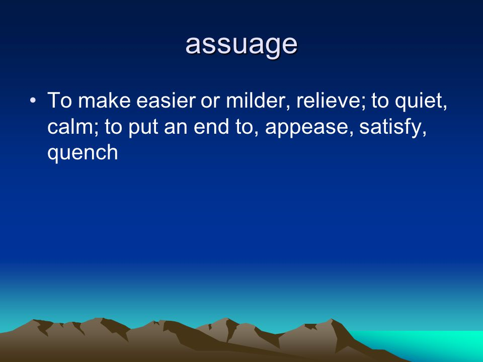 assuage To make easier or milder, relieve; to quiet, calm; to put an end to, appease, satisfy, quench.