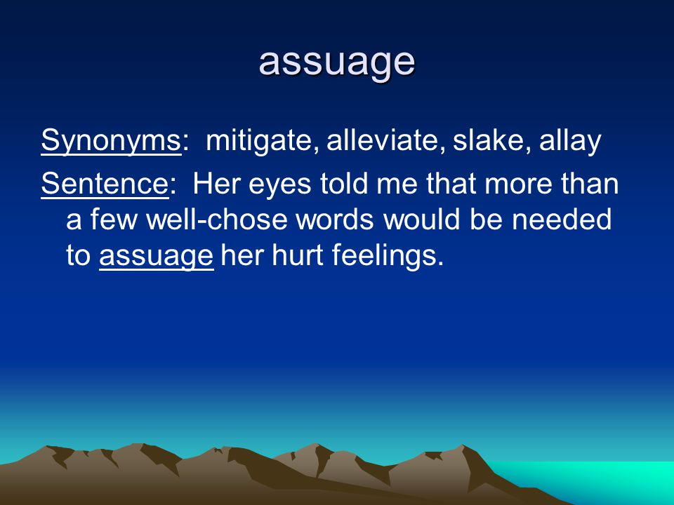 assuage Synonyms: mitigate, alleviate, slake, allay