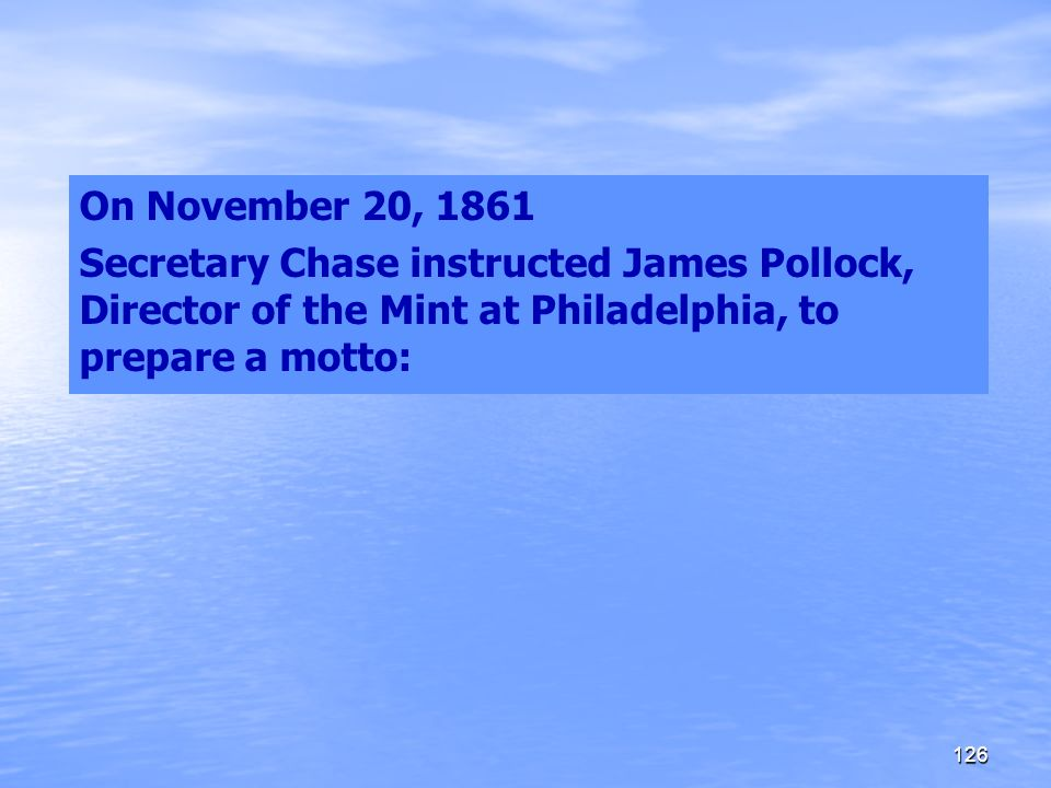On November 20, 1861 Secretary Chase instructed James Pollock, Director of the Mint at Philadelphia, to prepare a motto: