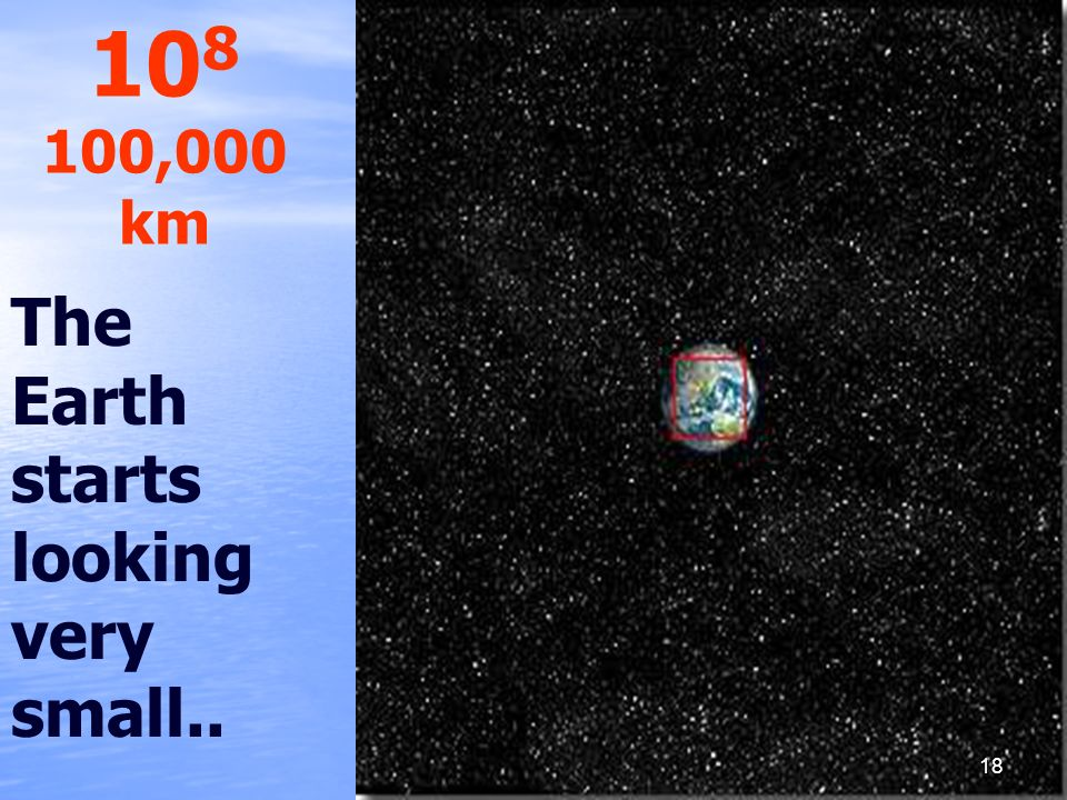 108 100,000 km The Earth starts looking very small..