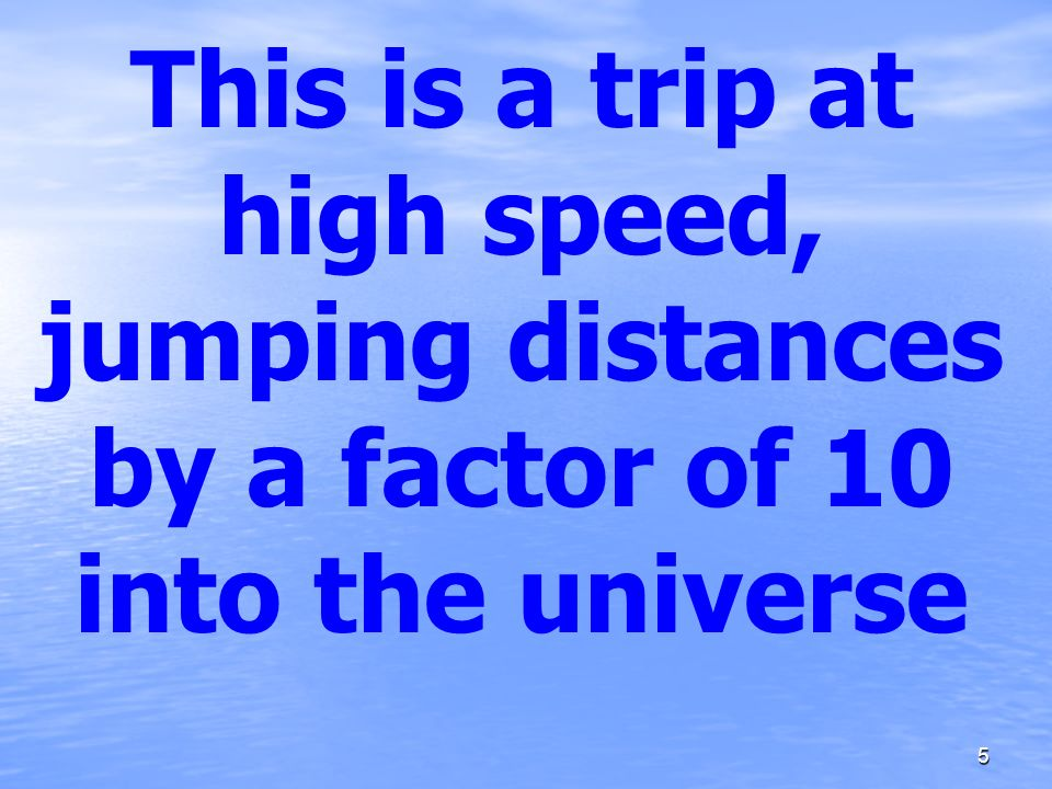 This is a trip at high speed, jumping distances by a factor of 10 into the universe