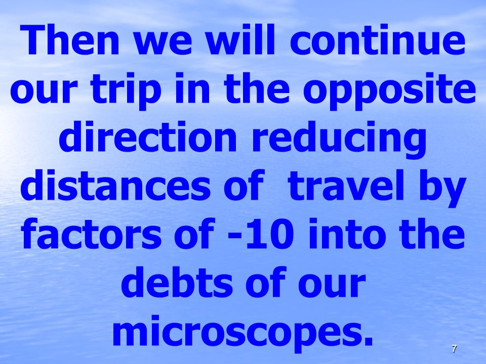 Then we will continue our trip in the opposite direction reducing distances of travel by factors of -10 into the debts of our microscopes.