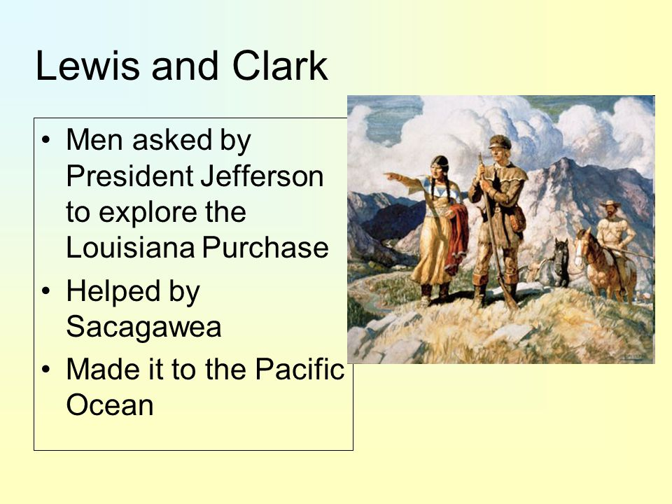 Lewis and Clark Men asked by President Jefferson to explore the Louisiana Purchase. Helped by Sacagawea.