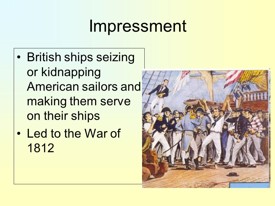 Impressment British ships seizing or kidnapping American sailors and making them serve on their ships.