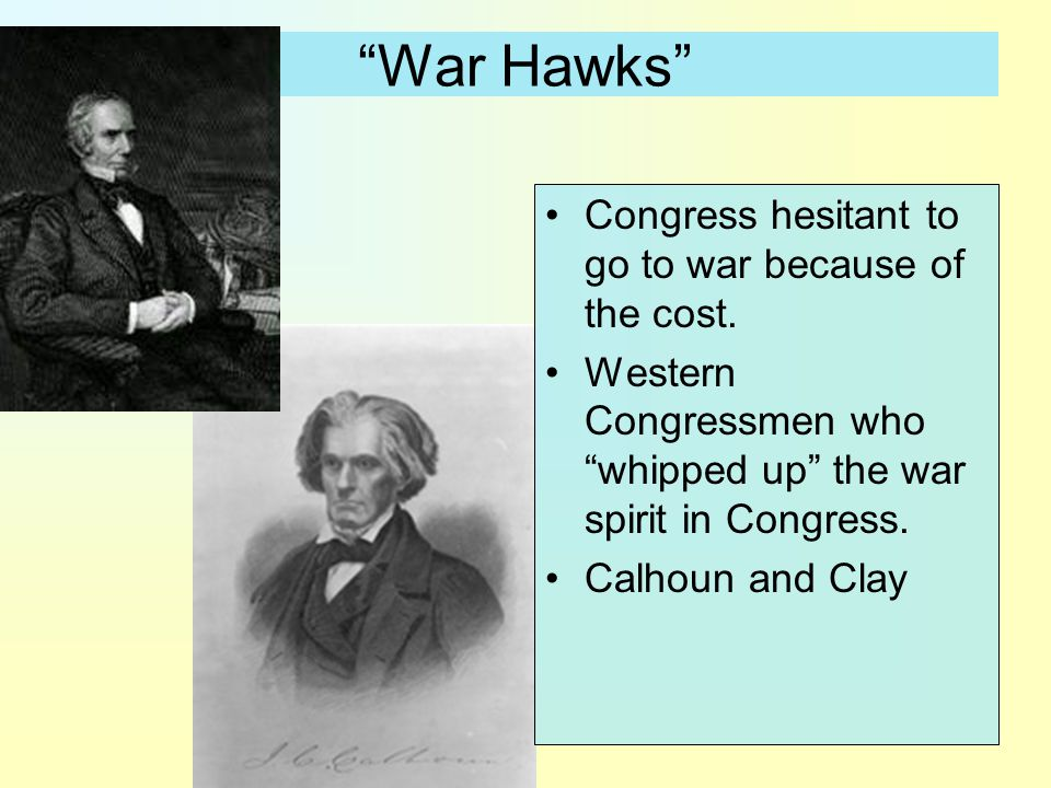 War Hawks Congress hesitant to go to war because of the cost.