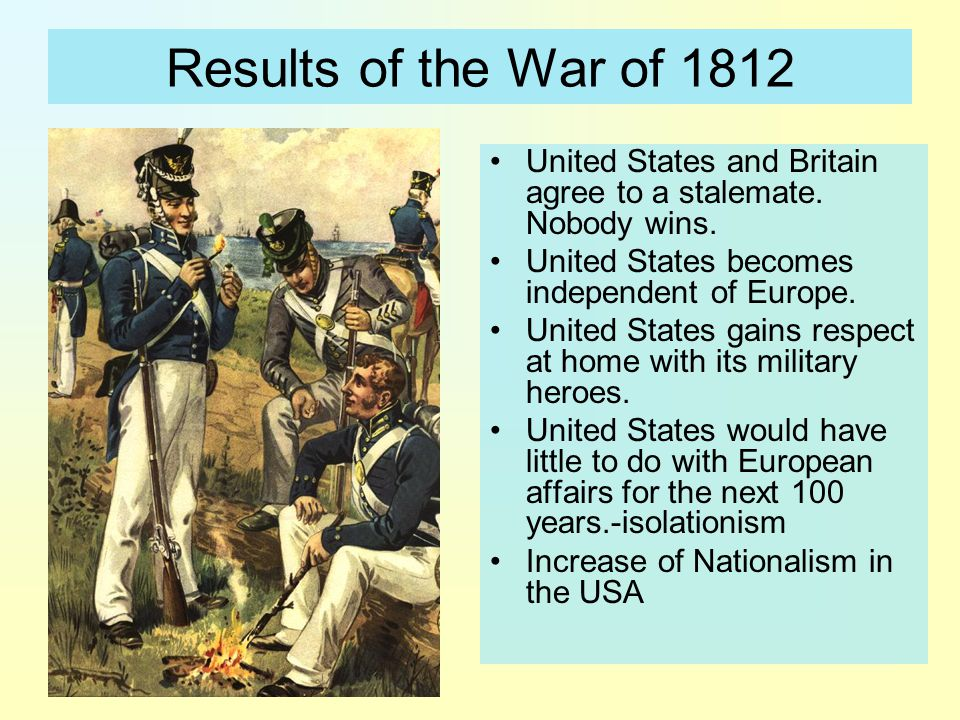 Results of the War of 1812 United States and Britain agree to a stalemate. Nobody wins. United States becomes independent of Europe.