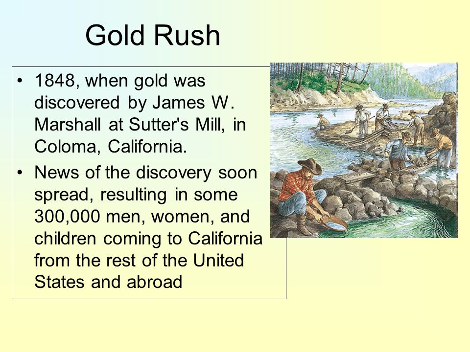 Gold Rush 1848, when gold was discovered by James W. Marshall at Sutter s Mill, in Coloma, California.