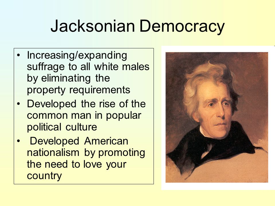 Jacksonian Democracy Increasing/expanding suffrage to all white males by eliminating the property requirements.