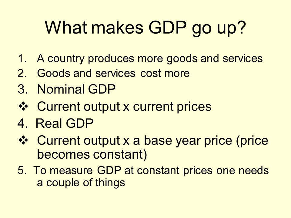 What makes GDP go up Nominal GDP Current output x current prices