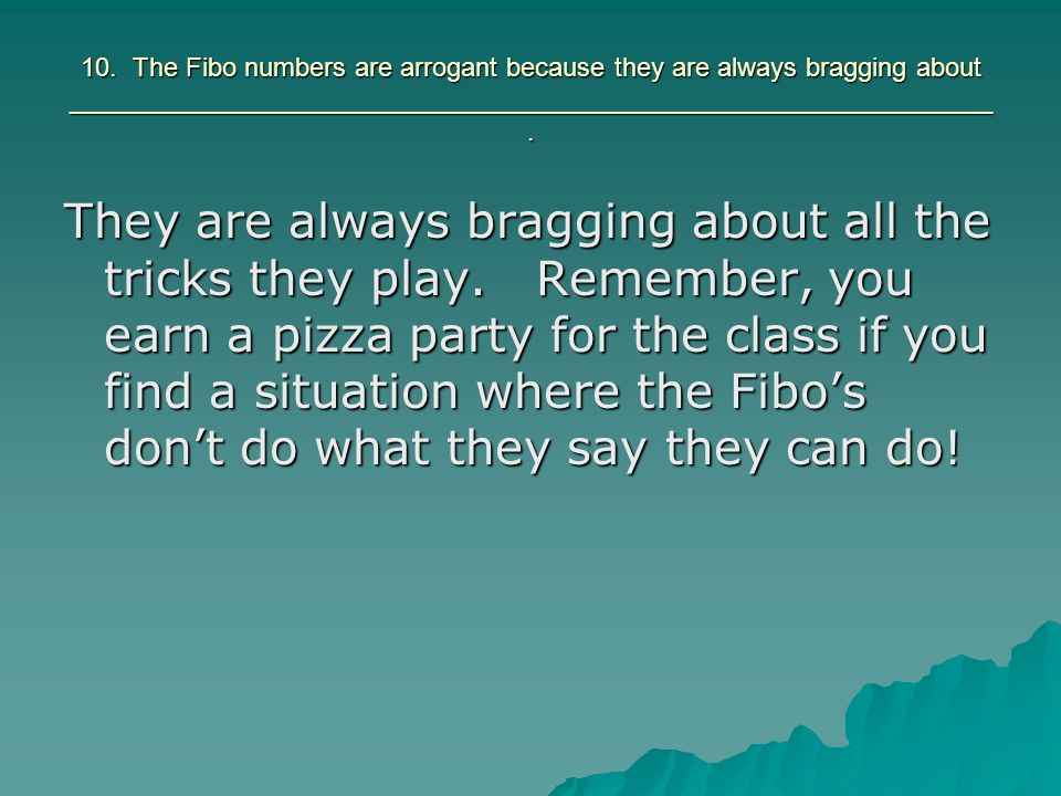 10. The Fibo numbers are arrogant because they are always bragging about _______________________________________________________________.