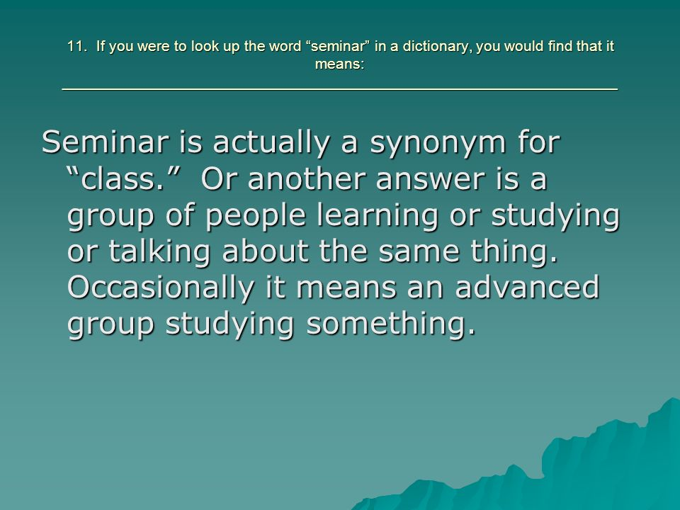 11. If you were to look up the word seminar in a dictionary, you would find that it means: __________________________________________________________________