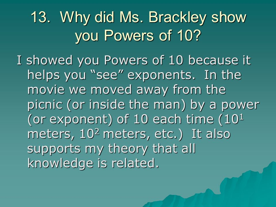 13. Why did Ms. Brackley show you Powers of 10