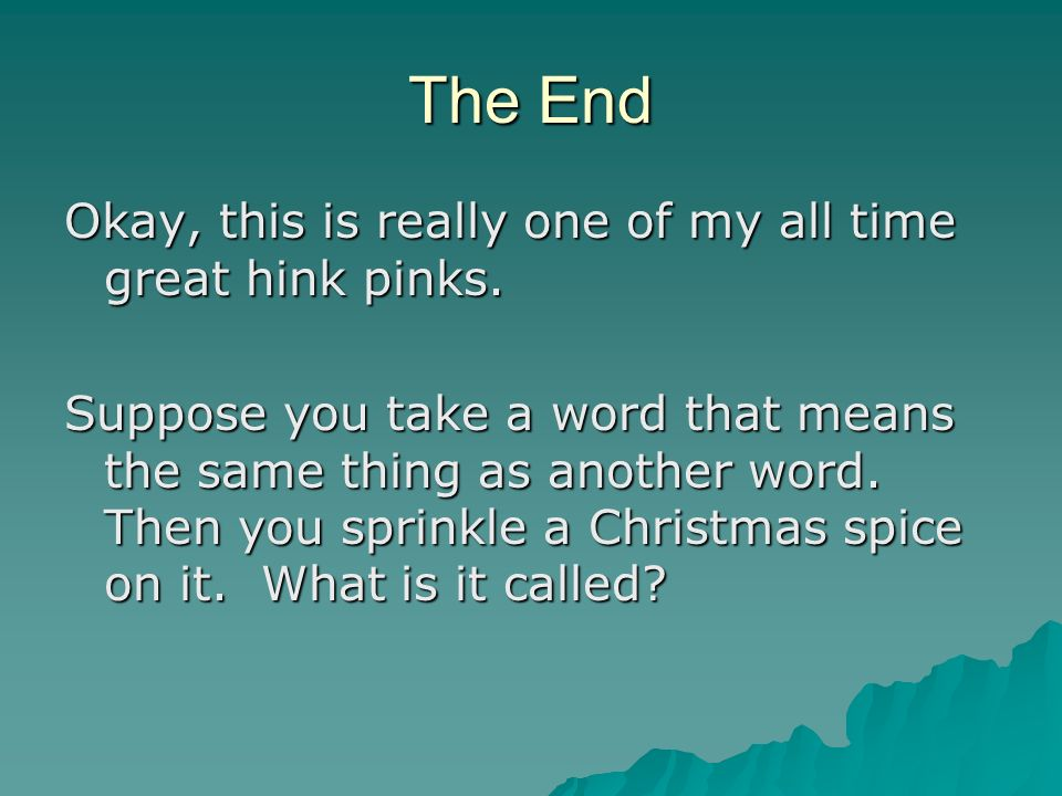 The End Okay, this is really one of my all time great hink pinks.
