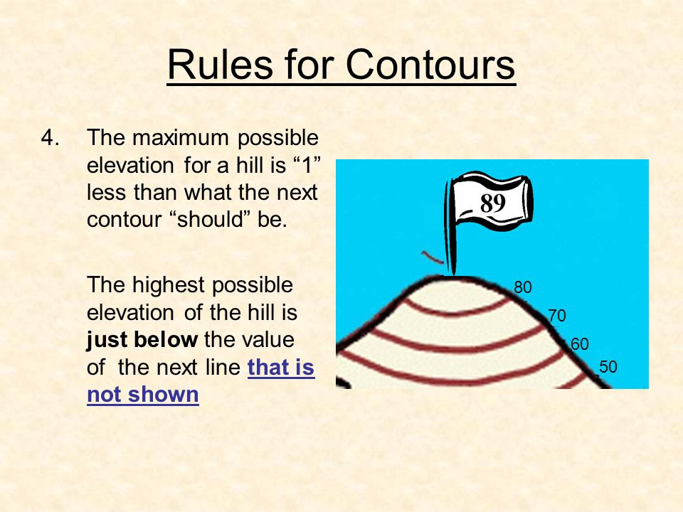 Rules for Contours The maximum possible elevation for a hill is 1 less than what the next contour should be.