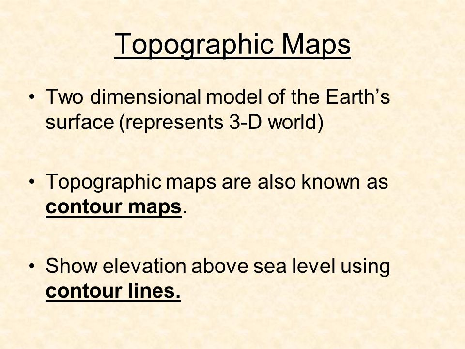 Topographic Maps Two dimensional model of the Earth's surface (represents 3-D world) Topographic maps are also known as contour maps.