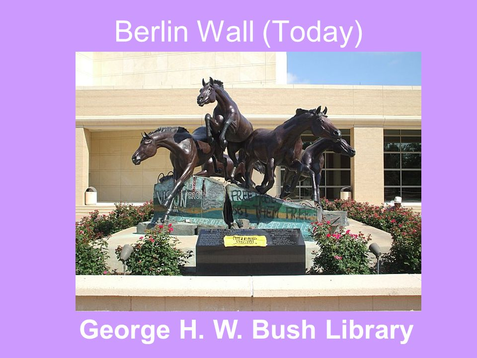 Berlin Wall (Today) George H. W. Bush Library
