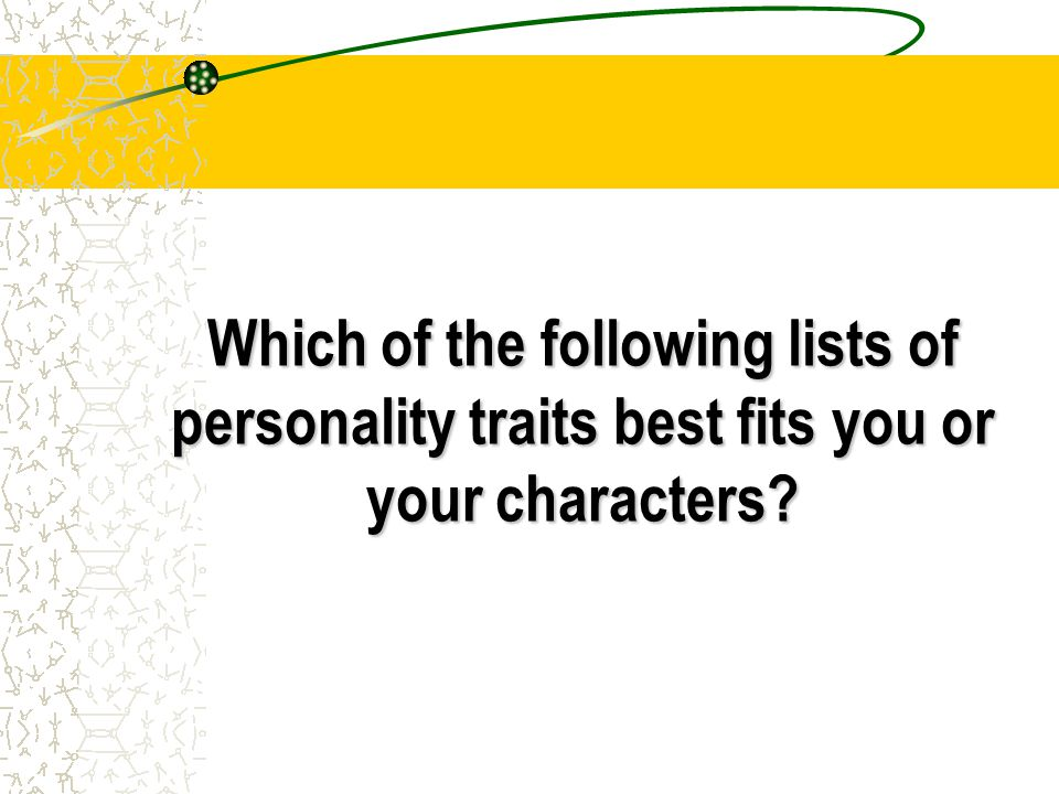 Which of the following lists of personality traits best fits you or your characters