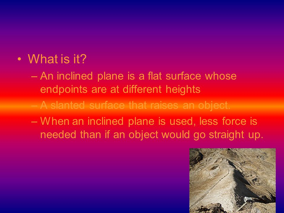 What is it An inclined plane is a flat surface whose endpoints are at different heights. A slanted surface that raises an object.