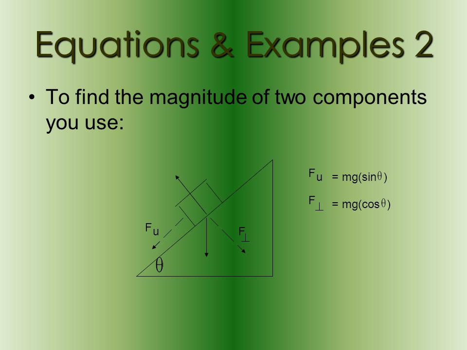 Equations & Examples 2 To find the magnitude of two components you use: F. u. = mg(sin ) F. = mg(cos )