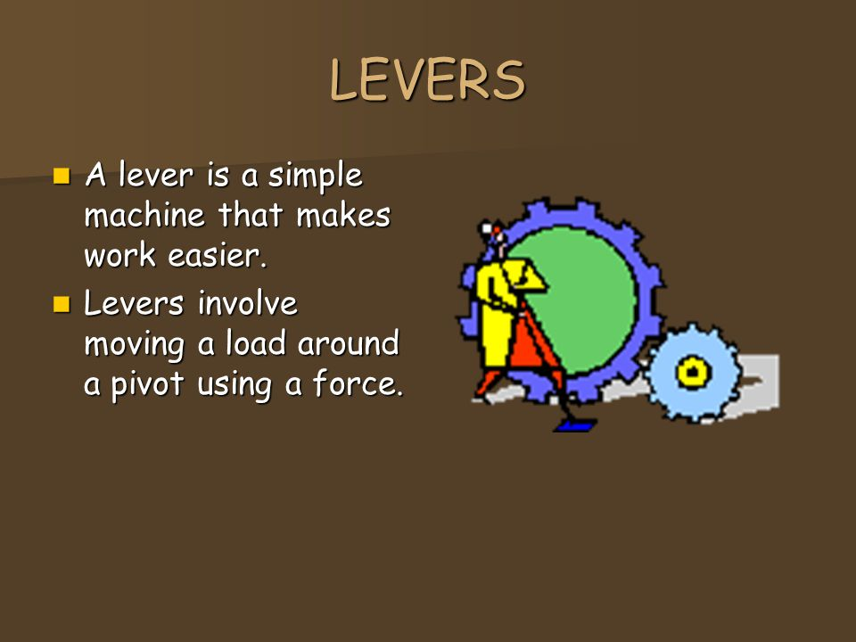 LEVERS A lever is a simple machine that makes work easier.