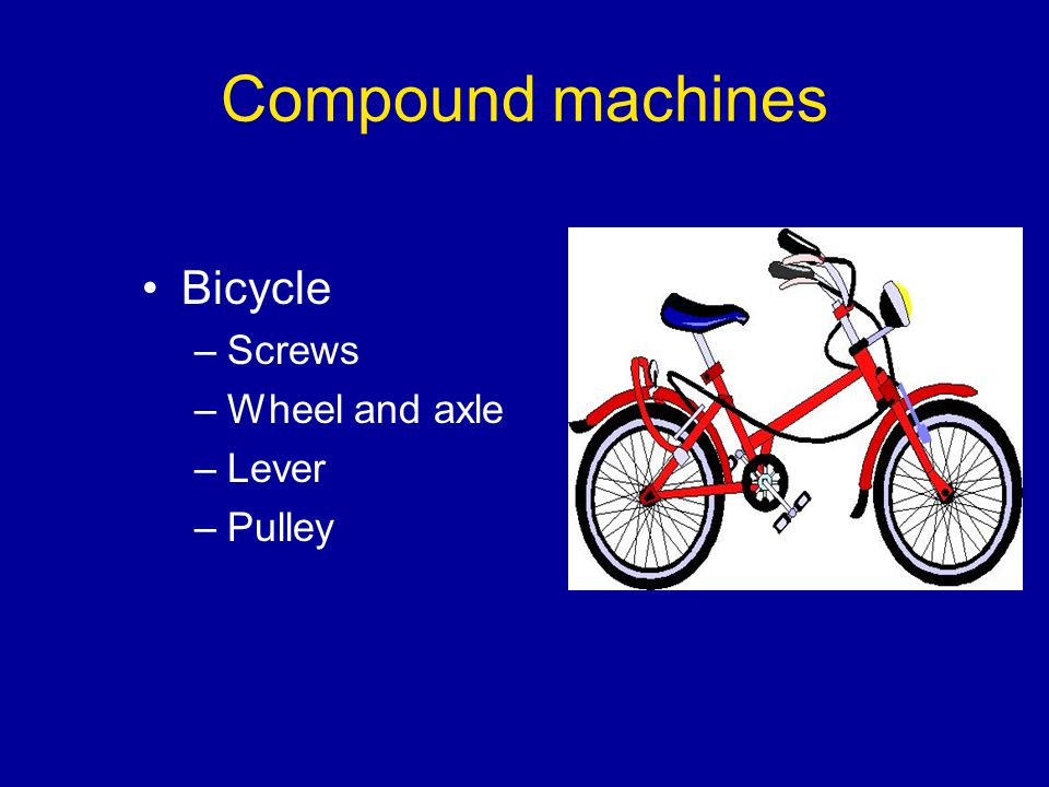 Compound machines Bicycle Screws Wheel and axle Lever Pulley