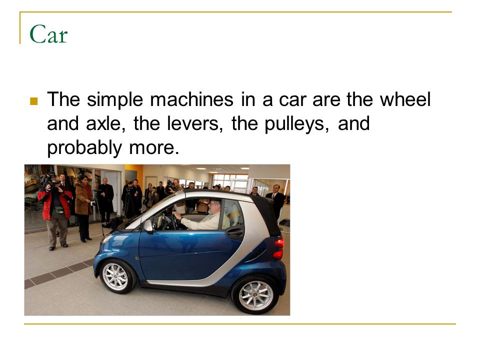 Car The simple machines in a car are the wheel and axle, the levers, the pulleys, and probably more.