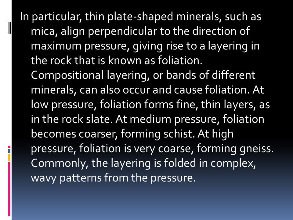 In particular, thin plate-shaped minerals, such as mica, align perpendicular to the direction of maximum pressure, giving rise to a layering in the rock that is known as foliation.