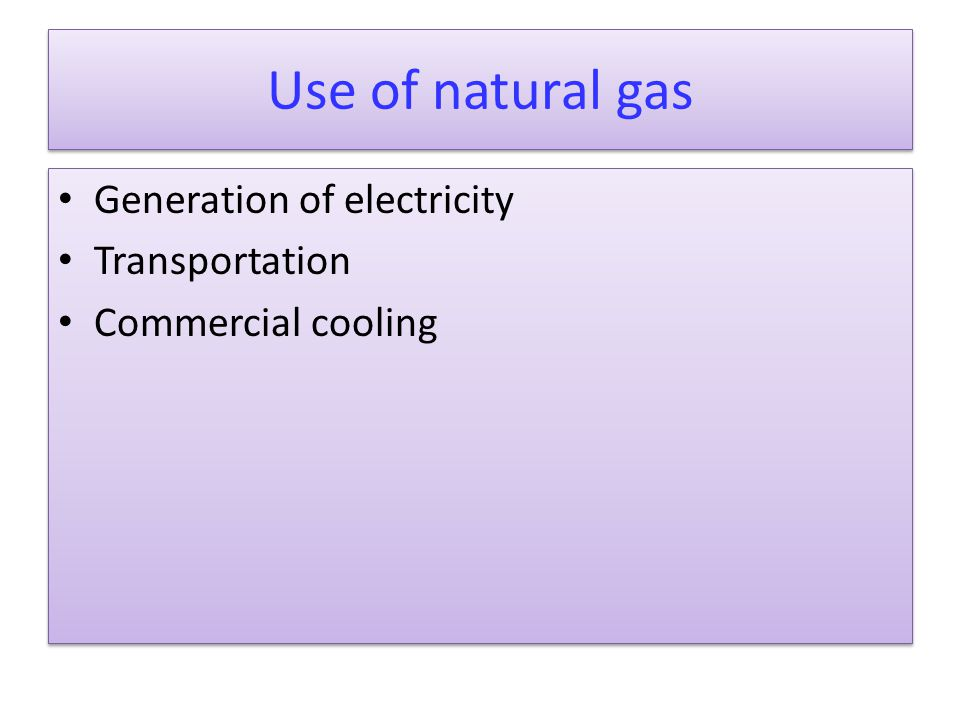 Use of natural gas Generation of electricity Transportation