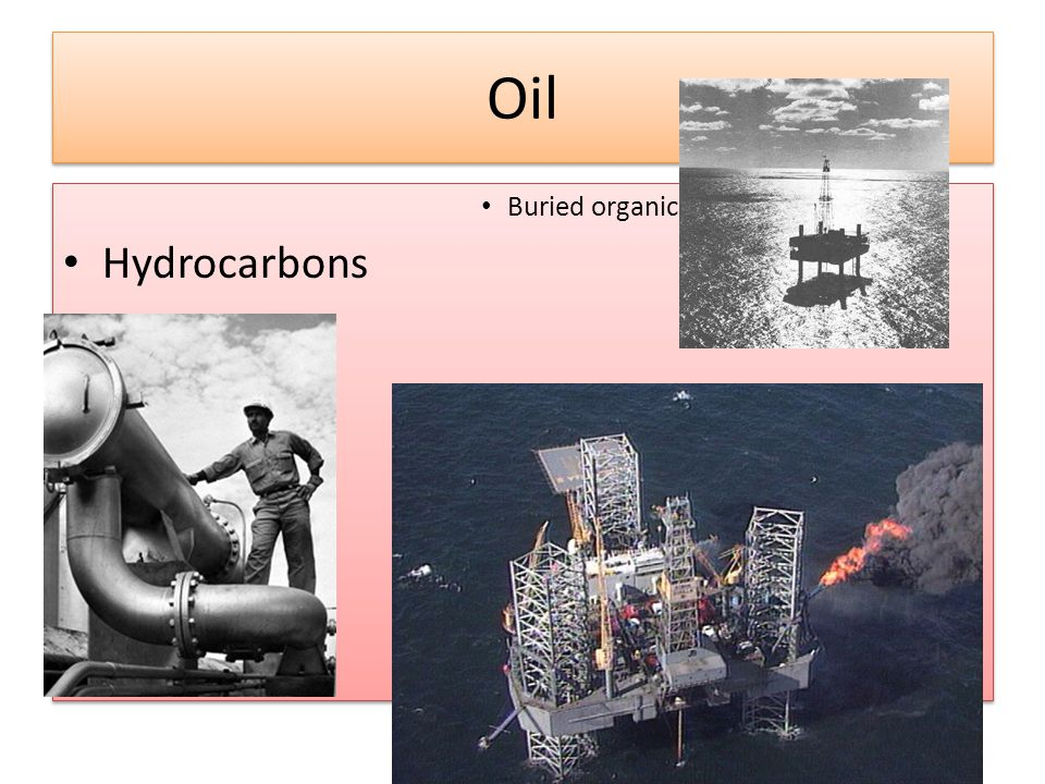 Oil Buried organic matter rich in Hydrocarbons