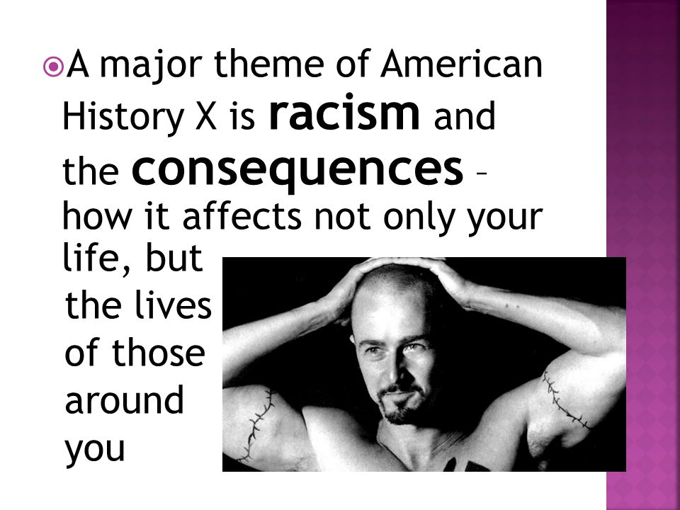 A major theme of American History X is racism and the consequences – how it affects not only your life, but