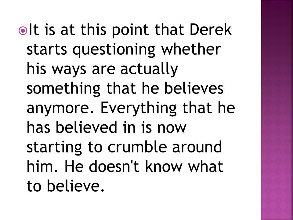 It is at this point that Derek starts questioning whether his ways are actually something that he believes anymore.