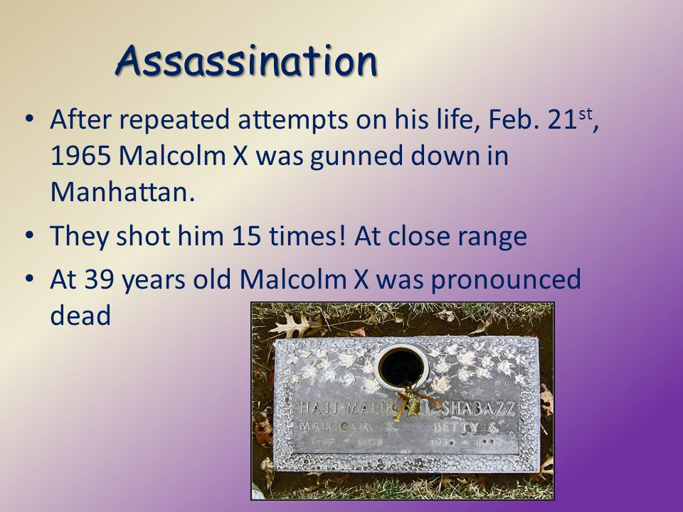 Assassination After repeated attempts on his life, Feb. 21st, 1965 Malcolm X was gunned down in Manhattan.