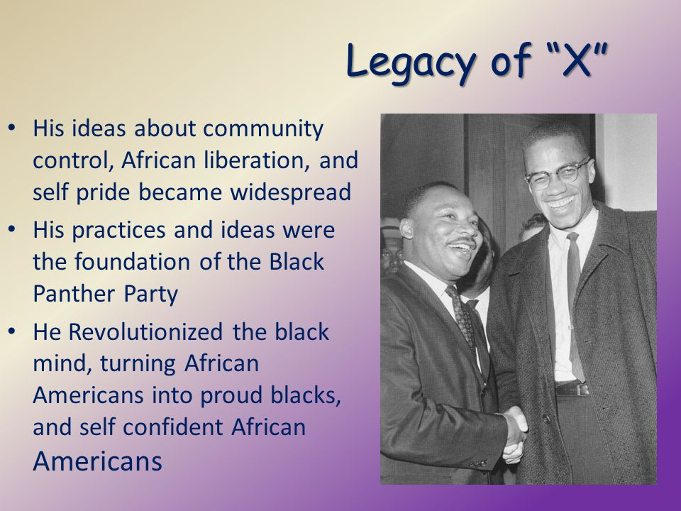 Legacy of X His ideas about community control, African liberation, and self pride became widespread.