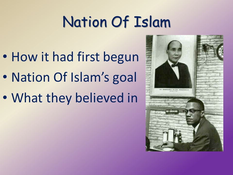 Nation Of Islam How it had first begun Nation Of Islam's goal What they believed in