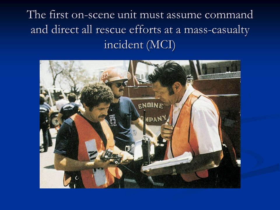 The first on-scene unit must assume command and direct all rescue efforts at a mass-casualty incident (MCI)