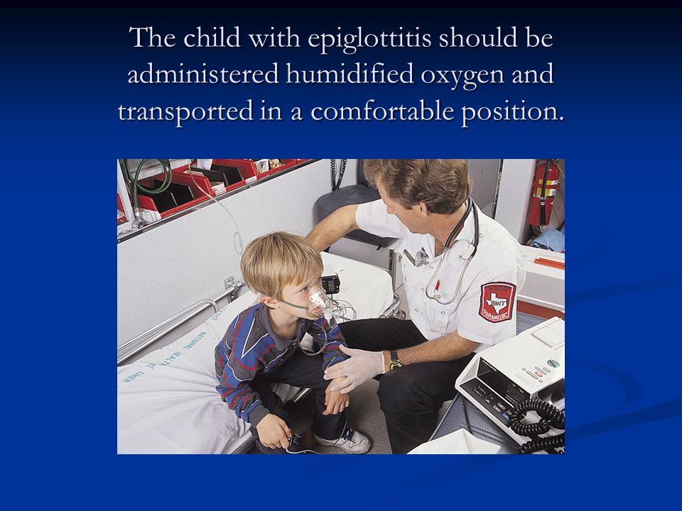 The child with epiglottitis should be administered humidified oxygen and transported in a comfortable position.