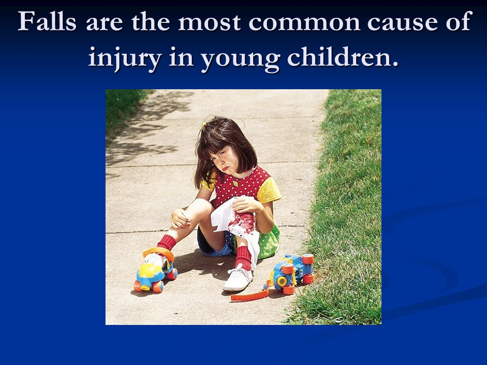 Falls are the most common cause of injury in young children.