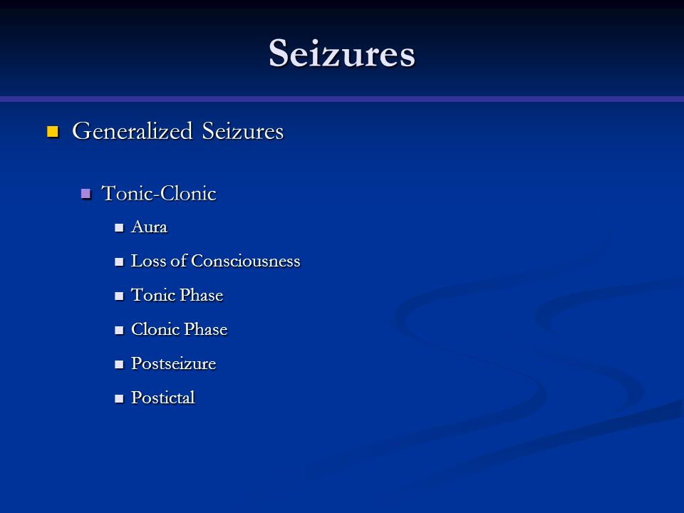 Seizures Generalized Seizures Tonic-Clonic Aura Loss of Consciousness