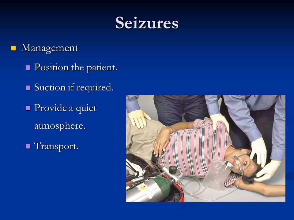 Seizures Management Position the patient. Suction if required.