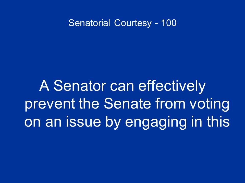 Senatorial Courtesy - 100 A Senator can effectively prevent the Senate from voting on an issue by engaging in this.