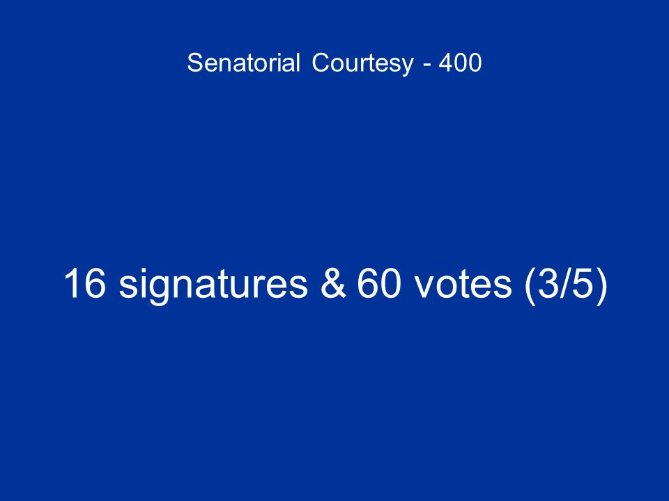 Senatorial Courtesy - 400 16 signatures & 60 votes (3/5)
