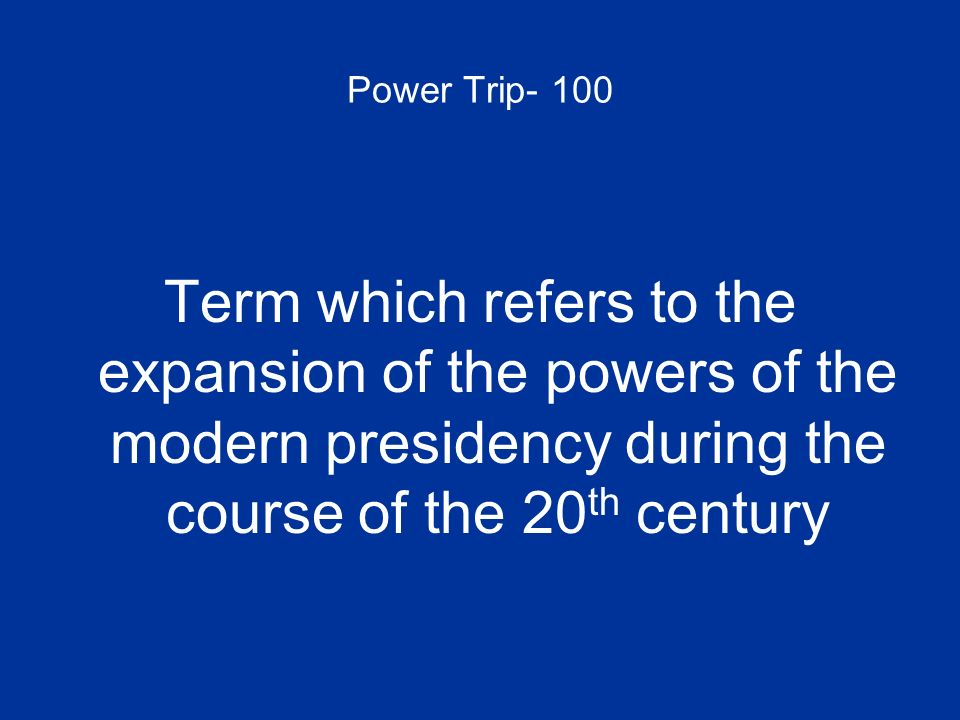 Power Trip- 100 Term which refers to the expansion of the powers of the modern presidency during the course of the 20th century.