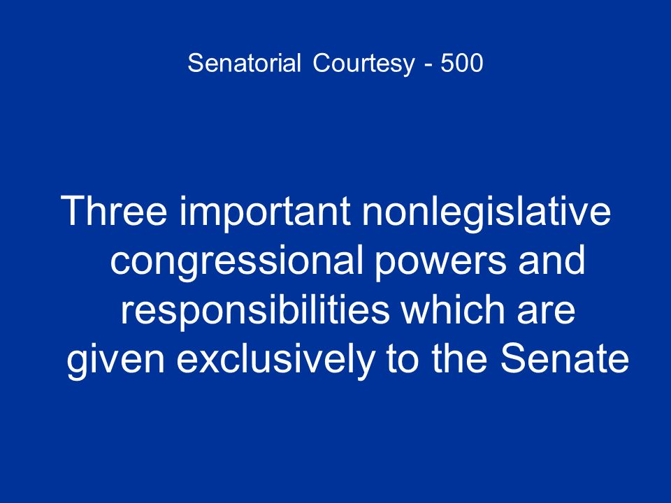 Senatorial Courtesy - 500 Three important nonlegislative congressional powers and responsibilities which are given exclusively to the Senate.