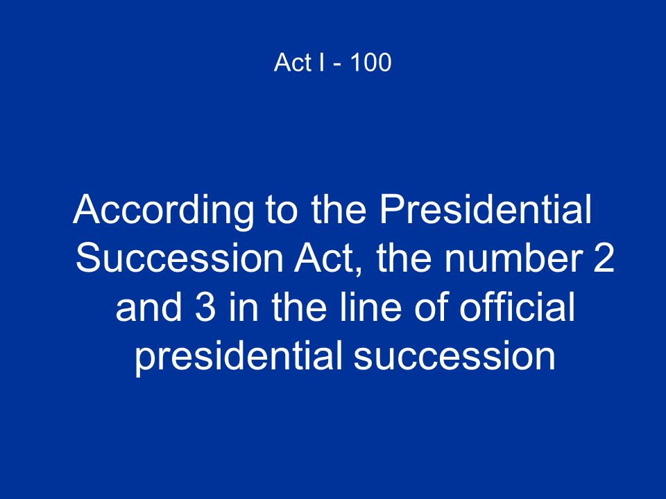 Act I - 100 According to the Presidential Succession Act, the number 2 and 3 in the line of official presidential succession.
