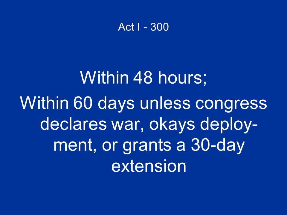 Act I - 300 Within 48 hours; Within 60 days unless congress declares war, okays deploy- ment, or grants a 30-day extension.