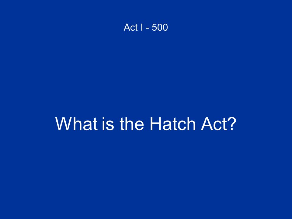 Act I - 500 What is the Hatch Act