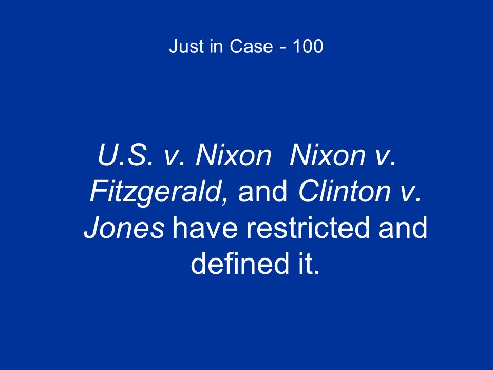 Just in Case - 100 U.S. v. Nixon Nixon v. Fitzgerald, and Clinton v.