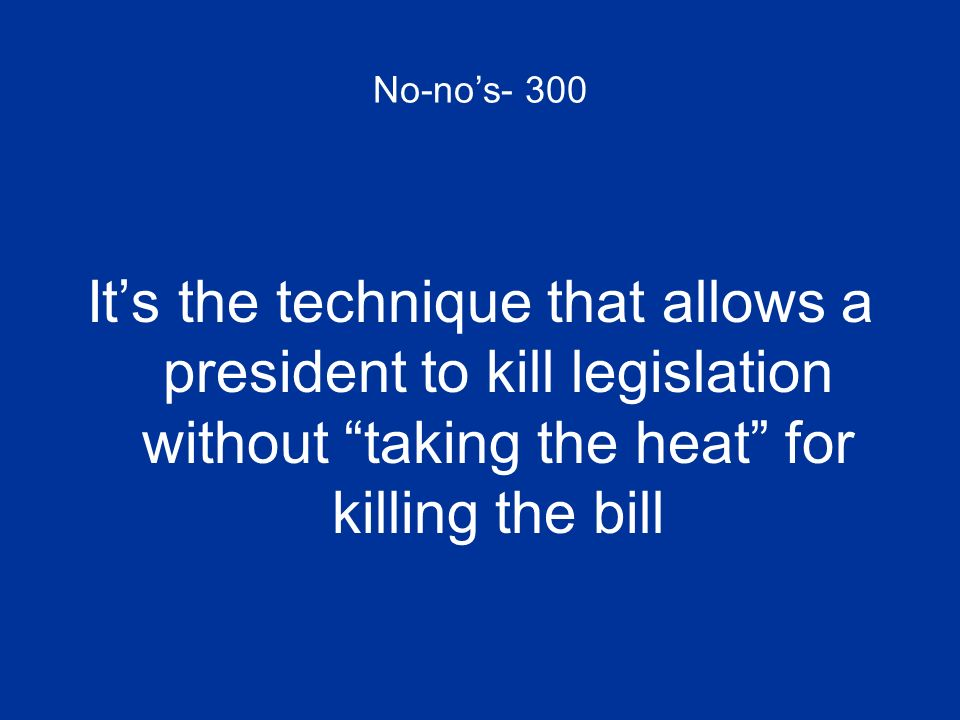 No-no's- 300 It's the technique that allows a president to kill legislation without taking the heat for killing the bill.
