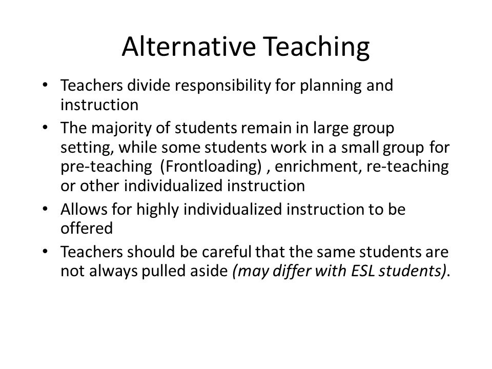 Alternative Teaching Teachers divide responsibility for planning and instruction.