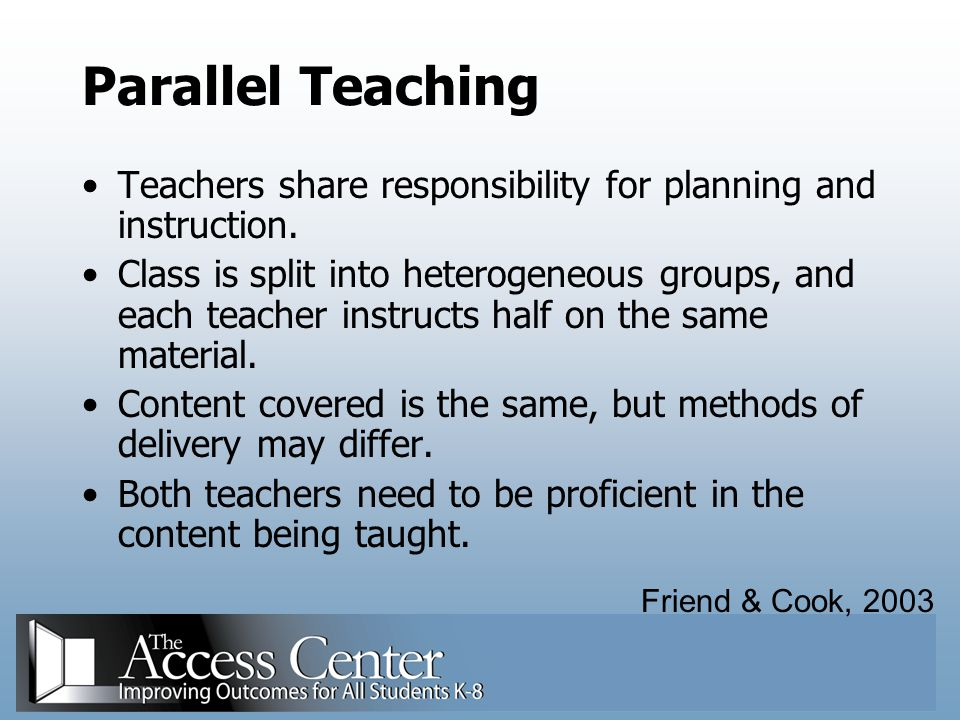 Parallel Teaching Teachers share responsibility for planning and instruction.